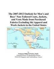 Cover of: The 2007-2012 Outlook for Mens and Boys Non-Tailored Coats, Jackets, and Vests Made from Purchased Fabrics Excluding Ski Apparel and Work Jackets in the United States | Philip M. Parker