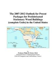 Cover of: The 2007-2012 Outlook for Precut Packages for Prefabricated Stationary Wood Buildings (complete Units) in the United States | Philip M. Parker