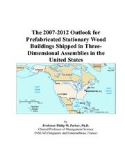 Cover of: The 2007-2012 Outlook for Prefabricated Stationary Wood Buildings Shipped in Three-Dimensional Assemblies in the United States | Philip M. Parker