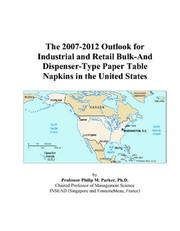 Cover of: The 2007-2012 Outlook for Industrial and Retail Bulk-And Dispenser-Type Paper Table Napkins in the United States | Philip M. Parker
