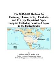 Cover of: The 2007-2012 Outlook for Photocopy, Laser, Safety, Facsimile, and Teletype Unprinted Paper Supplies Excluding Sensitized Paper in the United States | Philip M. Parker