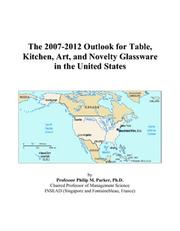 Cover of: The 2007-2012 Outlook for Table, Kitchen, Art, and Novelty Glassware in the United States | Philip M. Parker