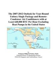Cover of: The 2007-2012 Outlook for Year-Round Unitary Single Package and Remote-Condenser Air Conditioners with at Least 640,000 BTU Per Hour Excluding Heat Pumps in the United States | Philip M. Parker