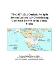 Cover of: The 2007-2012 Outlook for Split System Unitary Air Conditioning Coils with Blower in the United States | Philip M. Parker