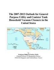 Cover of: The 2007-2012 Outlook for General Purpose Utility and Canister Tank Household Vacuum Cleaners in the United States | Philip M. Parker