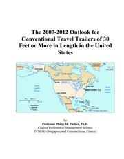 Cover of: The 2007-2012 Outlook for Conventional Travel Trailers of 30 Feet or More in Length in the United States | Philip M. Parker