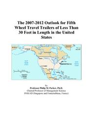 Cover of: The 2007-2012 Outlook for Fifth Wheel Travel Trailers of Less Than 30 Feet in Length in the United States | Philip M. Parker