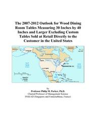 Cover of: The 2007-2012 Outlook for Wood Dining Room Tables Measuring 30 Inches by 40 Inches and Larger Excluding Custom Tables Sold at Retail Directly to the Customer in the United States | Philip M. Parker