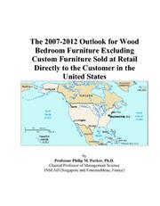 Cover of: The 2007-2012 Outlook for Wood Bedroom Furniture Excluding Custom Furniture Sold at Retail Directly to the Customer in the United States | Philip M. Parker