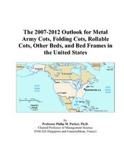 Cover of: The 2007-2012 Outlook for Metal Army Cots, Folding Cots, Rollable Cots, Other Beds, and Bed Frames in the United States | Philip M. Parker