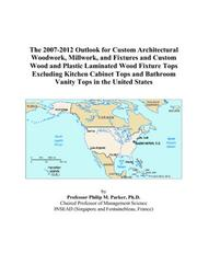 Cover of: The 2007-2012 Outlook for Custom Architectural Woodwork, Millwork, and Fixtures and Custom Wood and Plastic Laminated Wood Fixture Tops Excluding Kitchen ... Bathroom Vanity Tops in the United States | Philip M. Parker