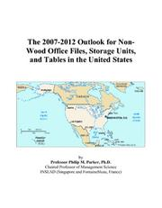 Cover of: The 2007-2012 Outlook for Non-Wood Office Files, Storage Units, and Tables in the United States | Philip M. Parker