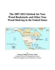 Cover of: The 2007-2012 Outlook for Non-Wood Bookstacks and Other Non-Wood Shelving in the United States | Philip M. Parker