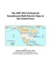 Cover of: The 2007-2012 Outlook for Incandescent Bulb Electric Signs in the United States | Philip M. Parker