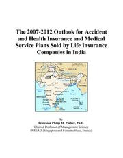 Cover of: The 2007-2012 Outlook for Accident and Health Insurance and Medical Service Plans Sold by Life Insurance Companies in India | Philip M. Parker