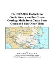 Cover of: The 2007-2012 Outlook for Confectionery and Ice Cream Coatings Made from Cacao Bean Cocoa and Fats Other Than Cocoa Butter in Greater China | Philip M. Parker