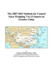 Cover of: The 2007-2012 Outlook for Canned Salsa Weighing 7 to 12 Ounces in Greater China | Philip M. Parker