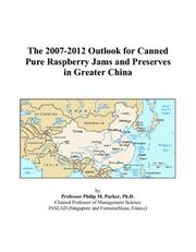 Cover of: The 2007-2012 Outlook for Canned Pure Raspberry Jams and Preserves in Greater China | Philip M. Parker