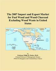 Cover of: The 2007 Import and Export Market for Fuel Wood and Wood Charcoal Excluding Wood Waste in United States | Philip M. Parker