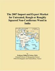 Cover of: The 2007 Import and Export Market for Untreated, Rough or Roughly Squared Non-Coniferous Wood in India | Philip M. Parker