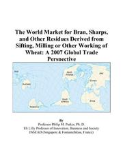 Cover of: The World Market for Bran, Sharps, and Other Residues Derived from Sifting, Milling or Other Working of Wheat | Philip M. Parker