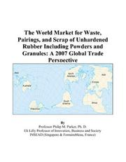 Cover of: The World Market for Waste, Pairings, and Scrap of Unhardened Rubber Including Powders and Granules: A 2007 Global Trade Perspective