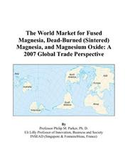 Cover of: The World Market for Fused Magnesia, Dead-Burned (Sintered) Magnesia, and Magnesium Oxide | Philip M. Parker