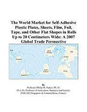 Cover of: The World Market for Self-Adhesive Plastic Plates, Sheets, Film, Foil, Tape, and Other Flat Shapes in Rolls Up to 20 Centimeters Wide | Philip M. Parker