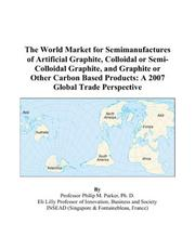 Cover of: The World Market for Semimanufactures of Artificial Graphite, Colloidal or Semi-Colloidal Graphite, and Graphite or Other Carbon Based Products | Philip M. Parker