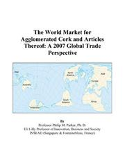 Cover of: The World Market for Agglomerated Cork and Articles Thereof: A 2007 Global Trade Perspective