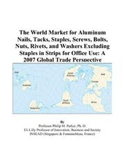 Cover of: The World Market for Aluminum Nails, Tacks, Staples, Screws, Bolts, Nuts, Rivets, and Washers Excluding Staples in Strips for Office Use: A 2007 Global Trade Perspective