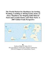 Cover of: The World Market for Machinery for Sorting, Washing, Crushing or Mixing Earth, Stone, or Ores; Machinery for Shaping Solid Mineral Fuels and Ceramic Pastes; ... Their Parts | Philip M. Parker