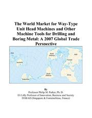 Cover of: The World Market for Way-Type Unit Head Machines and Other Machine Tools for Drilling and Boring Metal: A 2007 Global Trade Perspective