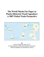 Cover of: The World Market for Paper or Plastic Dielectric Fixed Capacitors: A 2007 Global Trade Perspective