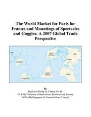 Cover of: The World Market for Parts for Frames and Mountings of Spectacles and Goggles: A 2007 Global Trade Perspective