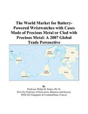 Cover of: The World Market for Battery-Powered Wristwatches with Cases Made of Precious Metal or Clad with Precious Metal: A 2007 Global Trade Perspective