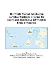 Cover of: The World Market for Shotgun Barrels of Shotguns Designed for Sports and Hunting: A 2007 Global Trade Perspective