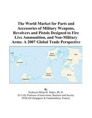 Cover of: The World Market for Parts and Accessories of Military Weapons, Revolvers and Pistols Designed to Fire Live Ammunition, and Non-Military Arms: A 2007 Global Trade Perspective