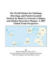 Cover of: The World Market for Paintings, Drawings, and Pastels Executed Entirely by Hand As Artwork, Collages, and Similar Decorative Plaques | Philip M. Parker