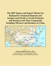 Cover of: The 2007 Import and Export Market for Radioactive Chemical Elements and Isotopes (and Fissile or Fertile Elements and Isotopes) and Their Compounds Including Mixtures and Residues in China | Philip M. Parker
