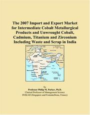 Cover of: The 2007 Import and Export Market for Intermediate Cobalt Metallurgical Products and Unwrought Cobalt, Cadmium, Titanium and Zirconium Including Waste and Scrap in India | Philip M. Parker