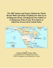 Cover of: The 2007 Import and Export Market for Whole Bovine Hides and Skins Weighing Per Skin Up to 8 Kilograms Dried, 10 Kilograms Dry-Salted, or 14 Kilograms ... or Otherwise Preserved in United States | Philip M. Parker
