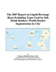 Cover of: The 2007 Report on Liquid Beverage Bases Excluding Types Used by Soft Drink Bottlers | Philip M. Parker