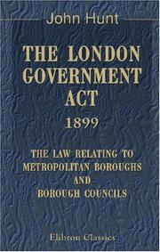 Cover of: The London Government Act, 1899. The Law Relating to Metropolitan Boroughs and Borough Councils
