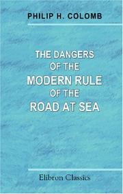 Cover of: The Dangers of the Modern Rule of the Road at Sea: And the manoeuvring powers of ships as affecting collision