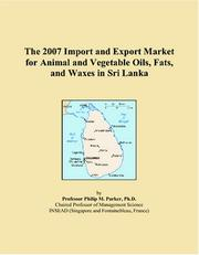 Cover of: The 2007 Import and Export Market for Animal and Vegetable Oils, Fats, and Waxes in Sri Lanka | Philip M. Parker
