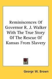Cover of: Reminiscences Of Governor R. J. Walker With The True Story Of The Rescue Of Kansas From Slavery | George W. Brown