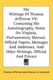 Cover of: The Writings Of Thomas Jefferson V9: Containing His Autobiography, Notes On Virginia, Parliamentary Manual, Official Papers, Messages And Addresses, And Other Writings, Official And Private