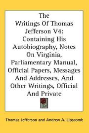 Cover of: The Writings Of Thomas Jefferson V4: Containing His Autobiography, Notes On Virginia, Parliamentary Manual, Official Papers, Messages And Addresses, And Other Writings, Official And Private