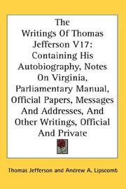 Cover of: The Writings Of Thomas Jefferson V17: Containing His Autobiography, Notes On Virginia, Parliamentary Manual, Official Papers, Messages And Addresses, And Other Writings, Official And Private